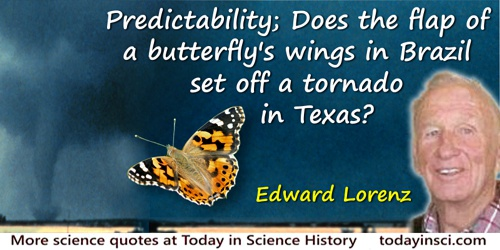 Edward Lorenz quote: Predictability: Does the flap of a butterfly's wings in Brazil set off a tornado in Texas?