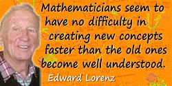 Edward Lorenz quote: Mathematicians seem to have no difficulty in creating new concepts faster than the old ones become well und