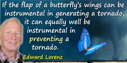 Edward Lorenz quote: If the flap of a butterfly's wings can be instrumental in generating a tornado, it can equally well be inst