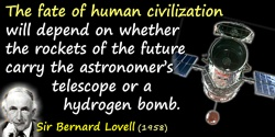 Bernard Lovell quote: The fate of human civilization will depend on whether the rockets of the future carry the astronomer's tel