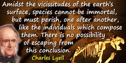 Charles Lyell quote: Amidst the vicissitudes of the earth's surface, species cannot be immortal, but must perish, one after anot