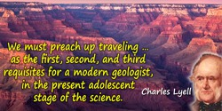 Charles Lyell quote: We must preach up traveling … as the first, second, and third requisites for a modern geologist, in the pre