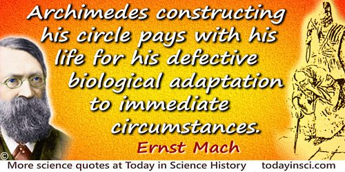 Ernst Mach quote: Archimedes constructing his circle pays with his life for his defective biological adaptation to immediate cir