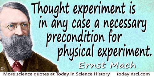 Ernst Mach quote: Thought experiment is in any case a necessary precondition for physical experiment. Every experimenter and inv