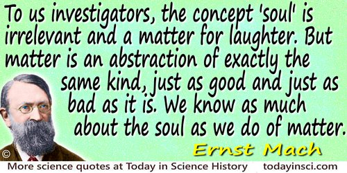 Ernst Mach quote: To us investigators, the concept 'soul' is irrelevant and a matter for laughter. But matter is an abstraction