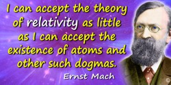 Ernst Mach quote: I can accept the theory of relativity as little as I can accept the existence of atoms and other such dogmas