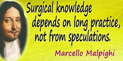 Marcello Malpighi quote Surgical knowledge depends on long practice