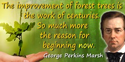 George Perkins Marsh quote: The improvement of forest trees is the work of centuries. So much more the reason for beginning now.