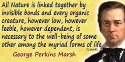 George Perkins Marsh quote: All Nature is linked together by invisible bonds and every organic creature, however low, however fe