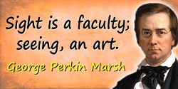 George Perkins Marsh quote: Sight is a faculty; seeing, an art.