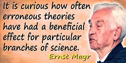 Ernst Mayr quote: It is curious how often erroneous theories have had a beneficial effect for particular branches of science.