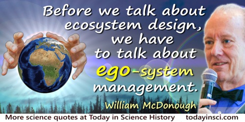 William McDonough quote: Before we talk about ecosystem design, we have to talk about ego-system management