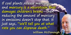 William McDonough quote: If coal plants release mercury—and mercury is a neurotoxin that damages children's brains—then reducing