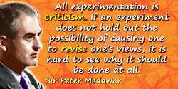 Peter B. Medawar quote: All experimentation is criticism. If an experiment does not hold out the possibility of causing one to r