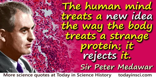 Peter B. Medawar quote: The human mind treats a new idea the way the body treats a strange protein; it rejects it.