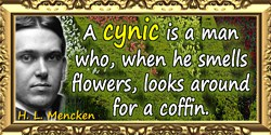 H. L. Mencken quote: A cynic is a man who, when he smells flowers, looks around for a coffin.