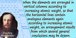Dmitry Ivanovich Mendeleev quote: When the elements are arranged in vertical columns according to increasing atomic weight,