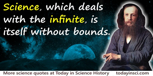 Dmitry Ivanovich Mendeleev quote: Science, which deals with the infinite, is itself without bounds.