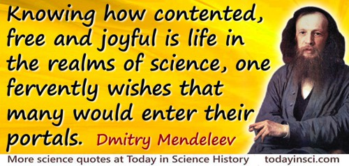 Dmitry Ivanovich Mendeleev quote: Knowing how contented, free and joyful is life in the realms of science, one fervently wishes