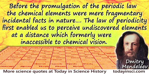 Dmitry Ivanovich Mendeleev quote: Before the promulgation of the periodic law the chemical elements were mere fragmentary incide