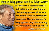 "Jacques Monod quote ""There are living systems; there is no living ""matter."""""