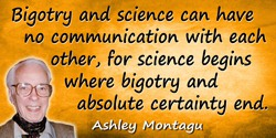Ashley Montagu quote: Bigotry and science can have no communication with each other, for science begins where bigotry and absolu