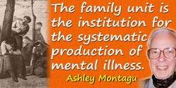 Ashley Montagu quote: The family unit is the institution for the systematic production of mental illness.