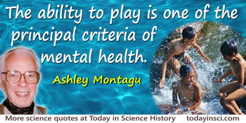 Ashley Montagu quote: The ability to play is one of the principal criteria of mental health.