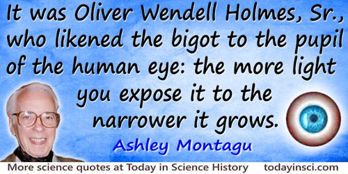 Ashley Montagu quote: It was Oliver Wendell Holmes, Sr., who likened the bigot to the pupil of the human eye: the more light you