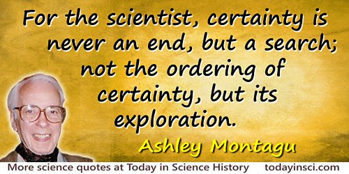 Ashley Montagu quote Certainty is never an end, but a search