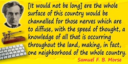 Samuel F. B. Morse quote: [It would not be long] ere the whole surface of this country would be channelled for those nerves whic