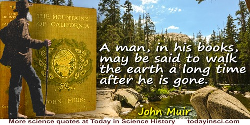 John Muir quote: A man, in his books, may be said to walk the earth a long time after he is gone.