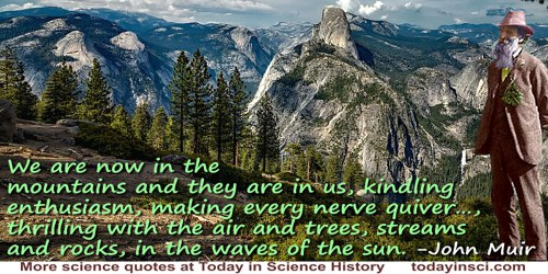 John Muir quote: We are now in the mountains and they are in us, kindling enthusiasm, making every nerve quiver, filling every p