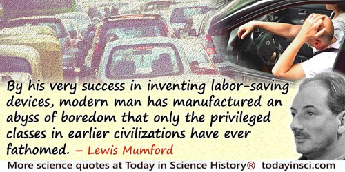 Lewis Mumford quote: By his very success in inventing labor-saving devices, modern man has manufactured an abyss of boredom that