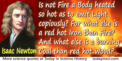 Isaac Newton quote: Is not Fire a Body heated so hot as to emit Light copiously? For what else is a red hot Iron than Fire? And