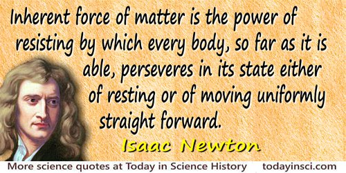 Isaac Newton quote Inherent force of matter is the power of resisting…