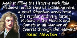 Isaac Newton quote: Against filling the Heavens with fluid Mediums, unless they be exceeding rare, a great Objection arises