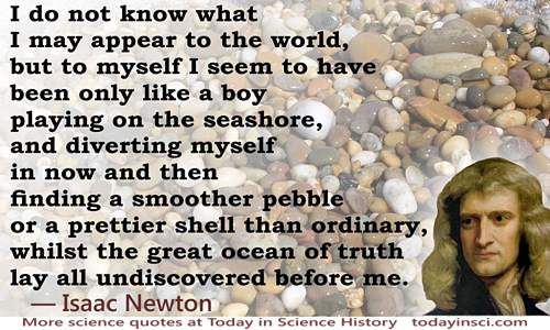 Isaac Newton Quote: like a boy playing on the seashore [pebbles]…whilst the great ocean of truth lay all undiscovered before me