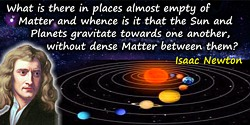 Isaac Newton quote: What is there in places almost empty of Matter, and whence is it that the Sun and Planets gravitate towards