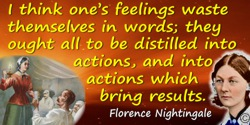 Florence Nightingale quote: I think one's feelings waste themselves in words; they ought all to be distilled into actions, and i
