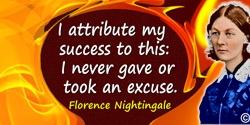 Florence Nightingale quote: I attribute my success to this:— I never gave or took an excuse.