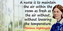 Florence Nightingale quote: A nurse is to maintain the air within the room as fresh as the air without, without lowering the tem