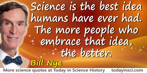 Bill Nye quote: Science is the best idea humans have ever had. The more people who embrace that idea, the better.