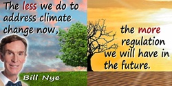 Bill Nye quote: The less we do to address climate change now, the more regulation we will have in the future.