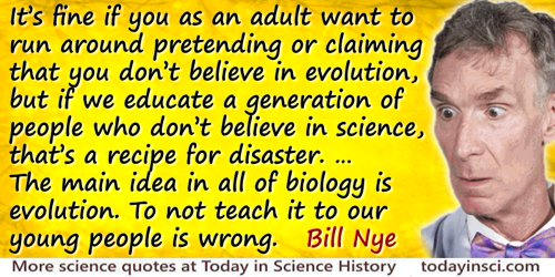 Bill Nye quote: It's fine if you as an adult want to run around pretending or claiming that you don't believe in evolution, but