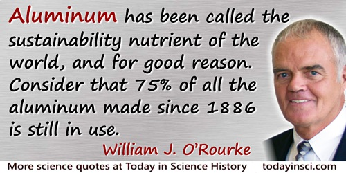 William J. O'Rourke quote: Aluminum has been called the sustainability nutrient of the world, and for good reason. Consider that