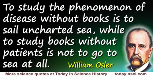William Osler quote: To study the phenomenon of disease without books is to sail uncharted sea, while to study books without pat