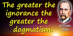 William Osler quote: The greater the ignorance the greater the dogmatism.