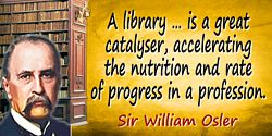 William Osler quote: A library … is a great catalyser, accelerating the nutrition and rate of progress in a profession