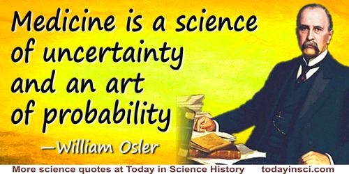 William Osler quote: Medicine is a science of uncertainty and an art of probability.